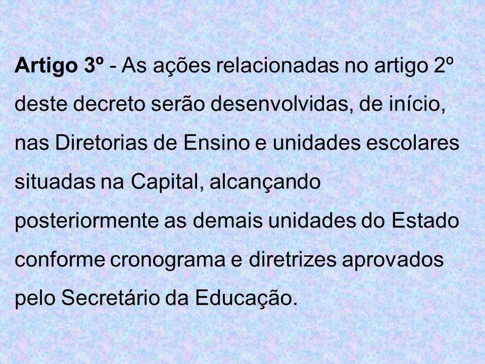 Artigo 3º - As ações relacionadas no artigo 2º deste decreto serão desenvolvidas, de início, nas Diretorias de Ensino e unidades escolares situadas na Capital, alcançando posteriormente as demais unidades do Estado conforme cronograma e diretrizes aprovados pelo Secretário da Educação.