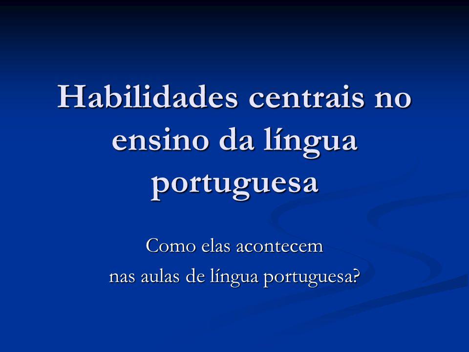 Habilidades centrais no ensino da língua portuguesa Como elas acontecem nas aulas de língua portuguesa?