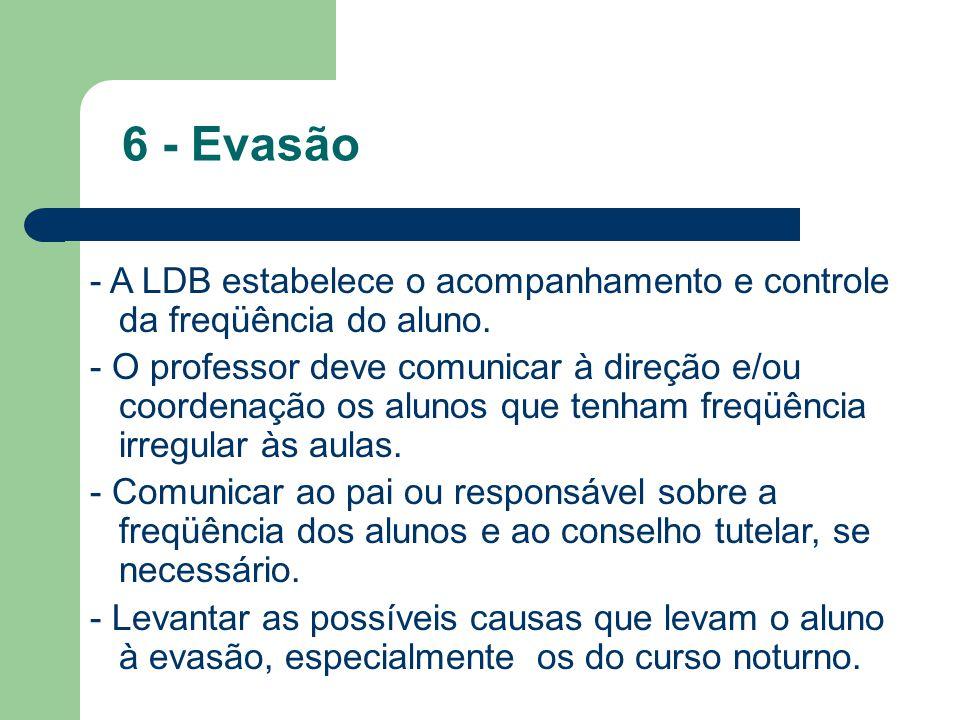 6 - Evasão - A LDB estabelece o acompanhamento e controle da freqüência do aluno. - O professor deve comunicar à direção e/ou coordenação os alunos qu
