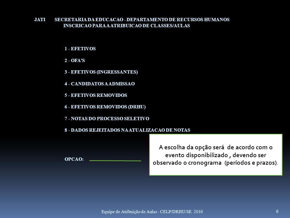 JATI SECRETARIA DA EDUCACAO - DEPARTAMENTO DE RECURSOS HUMANOS 03.0.0 INSCRICAO PARA A ATRIBUICAO DE CLASSES/AULAS CONSULTAS 1 - INSCRITOS - POR RG 2 - INSCRITOS - POR UA 3 - INSCRITOS - POR DIRETORIA 4 - NAO INSCRITOS - EFETIVOS (P/UA E P/DIRETORIA) 5 - NAO INSCRITOS - OFA (P/UA E P/DIRETORIA) 6 - HISTORICO DA INSCRICAO (POR RG) 7 - REJEITADOS NA ATUALIZACAO DAS NOTAS 8 - NOTAS DO PROCESSO SELETIVO E INSCRICOES SEM NOTAS OPCAO: TECLE ENTER PARA CONTINUAR, CLEAR PARA RETORNAR OU PF12 PARA TERMINAR 27 Equipe de Atribuição de Aulas - CELP/DRHU/SE 2010
