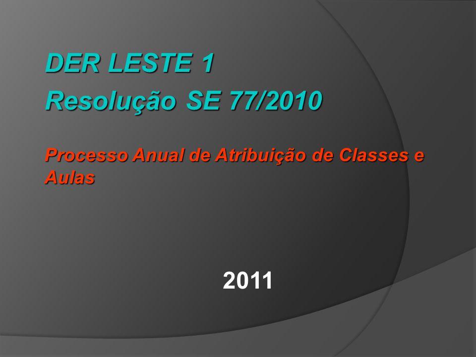 DER LESTE 1 Resolução SE 77/2010 Processo Anual de Atribuição de Classes e Aulas 2011