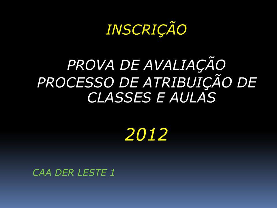 INSCRIÇÃO PROVA DE AVALIAÇÃO PROCESSO DE ATRIBUIÇÃO DE CLASSES E AULAS 2012 CAA DER LESTE 1