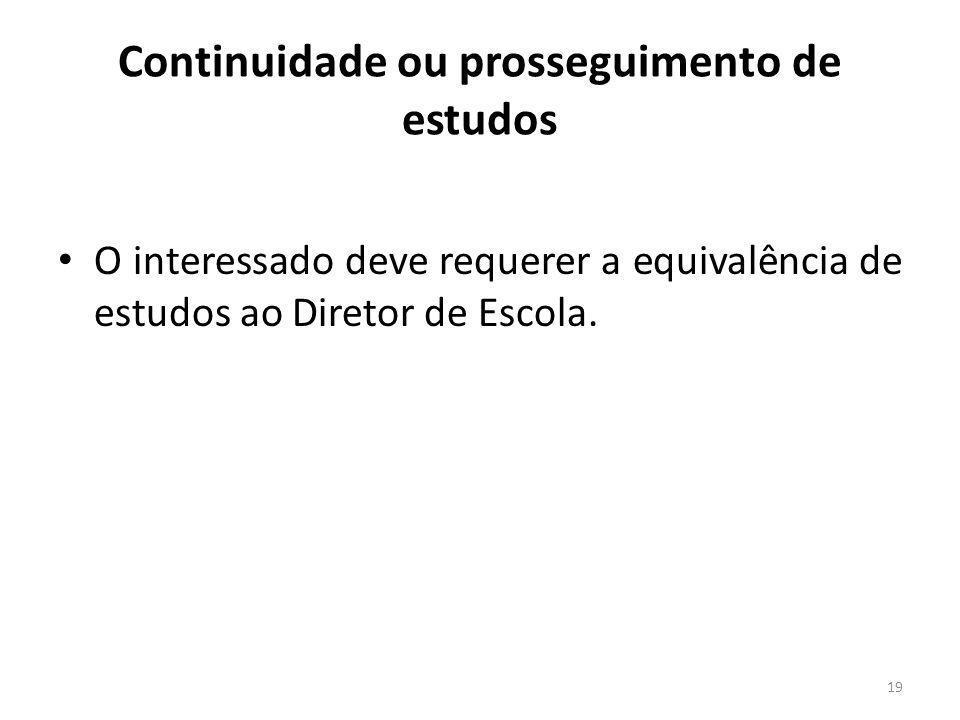 Continuidade ou prosseguimento de estudos O interessado deve requerer a equivalência de estudos ao Diretor de Escola. 19