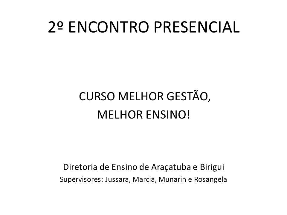 2º ENCONTRO PRESENCIAL CURSO MELHOR GESTÃO, MELHOR ENSINO! Diretoria de Ensino de Araçatuba e Birigui Supervisores: Jussara, Marcia, Munarin e Rosange
