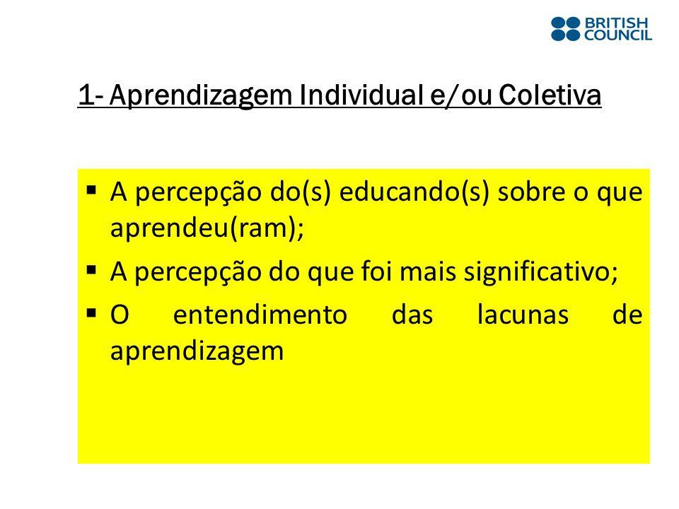 A percepção do(s) educando(s) sobre o que aprendeu(ram); A percepção do que foi mais significativo; O entendimento das lacunas de aprendizagem 1- Aprendizagem Individual e/ou Coletiva