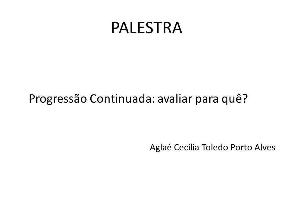 PALESTRA Progressão Continuada: avaliar para quê? Aglaé Cecília Toledo Porto Alves