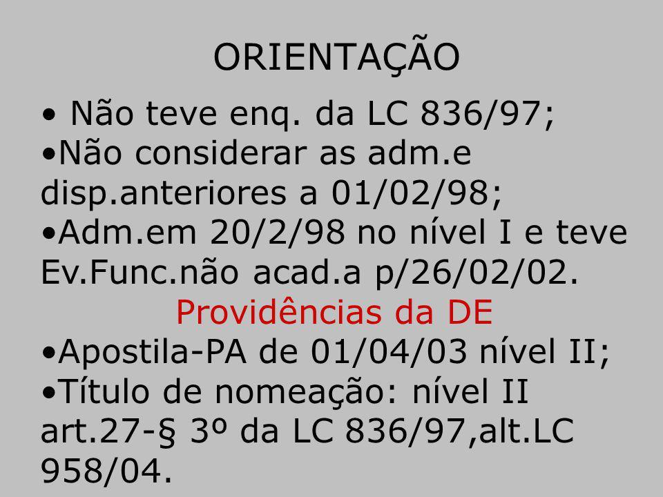 ORIENTAÇÃO Não teve enq. da LC 836/97; Não considerar as adm.e disp.anteriores a 01/02/98; Adm.em 20/2/98 no nível I e teve Ev.Func.não acad.a p/26/02