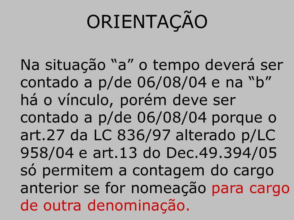 ORIENTAÇÃO Na situação a o tempo deverá ser contado a p/de 06/08/04 e na b há o vínculo, porém deve ser contado a p/de 06/08/04 porque o art.27 da LC