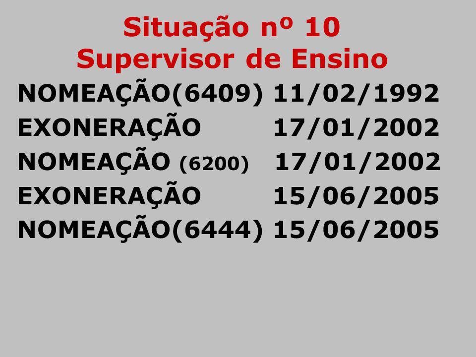 Situação nº 10 Supervisor de Ensino NOMEAÇÃO(6409) 11/02/1992 EXONERAÇÃO 17/01/2002 NOMEAÇÃO (6200) 17/01/2002 EXONERAÇÃO 15/06/2005 NOMEAÇÃO(6444) 15