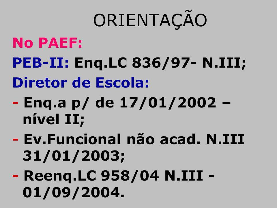 ORIENTAÇÃO No PAEF: PEB-II: Enq.LC 836/97- N.III; Diretor de Escola: - Enq.a p/ de 17/01/2002 – nível II; - Ev.Funcional não acad. N.III 31/01/2003; -