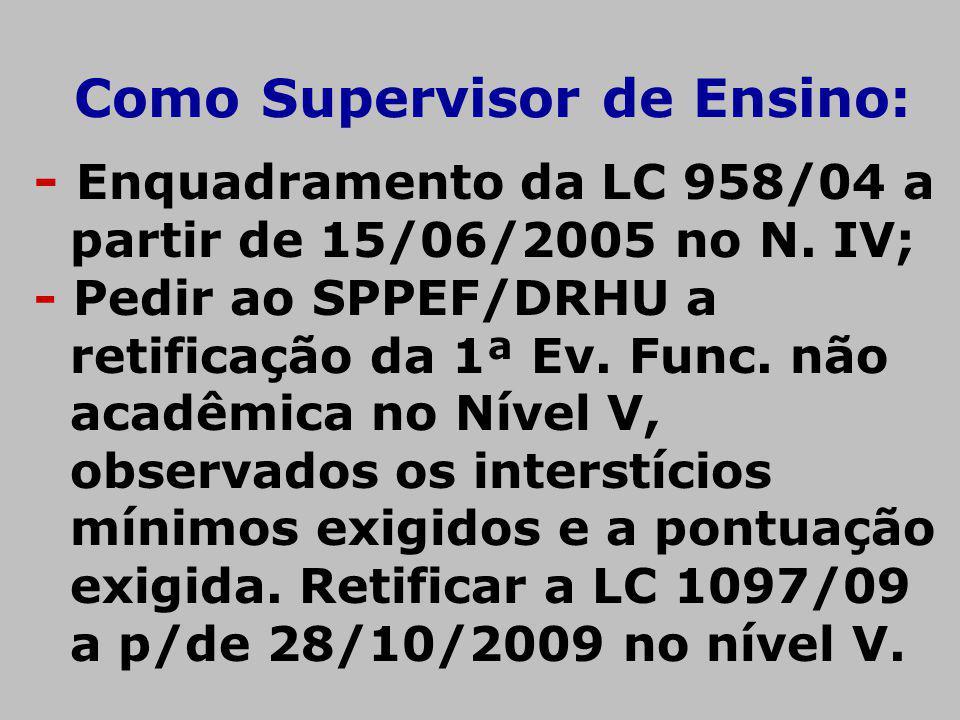 Como Supervisor de Ensino: - Enquadramento da LC 958/04 a partir de 15/06/2005 no N. IV; - Pedir ao SPPEF/DRHU a retificação da 1ª Ev. Func. não acadê