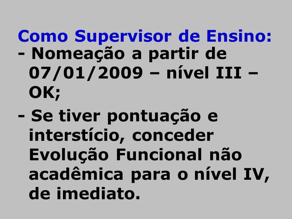 Como Supervisor de Ensino: - Nomeação a partir de 07/01/2009 – nível III – OK; - Se tiver pontuação e interstício, conceder Evolução Funcional não aca