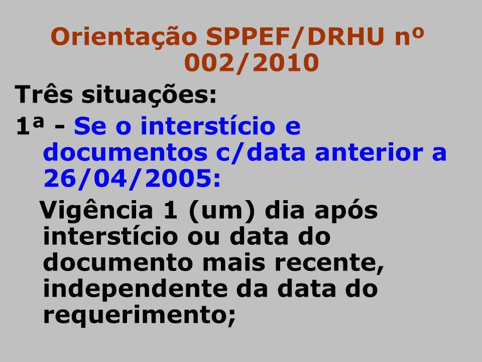 Orientação SPPEF/DRHU nº 002/2010 Três situações: 1ª - Se o interstício e documentos c/data anterior a 26/04/2005: Vigência 1 (um) dia após interstíci