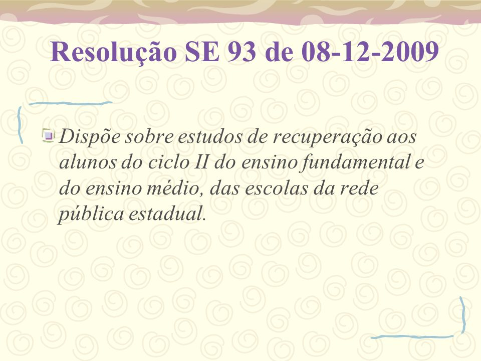 Resolução SE 93 de 08-12-2009 Dispõe sobre estudos de recuperação aos alunos do ciclo II do ensino fundamental e do ensino médio, das escolas da rede pública estadual.