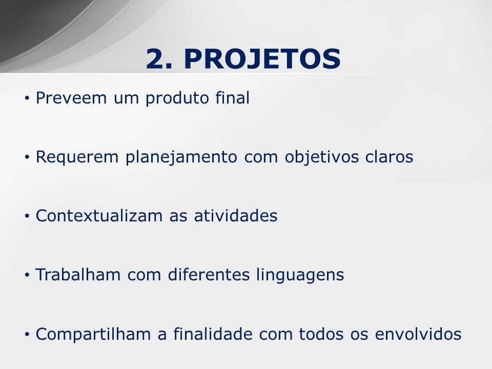 2. PROJETOS Preveem um produto final Requerem planejamento com objetivos claros Contextualizam as atividades Trabalham com diferentes linguagens Compa