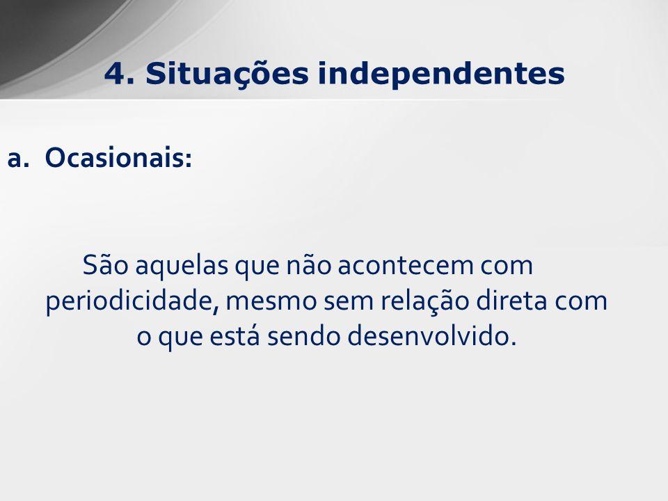 4. Situações independentes a.Ocasionais: São aquelas que não acontecem com periodicidade, mesmo sem relação direta com o que está sendo desenvolvido.
