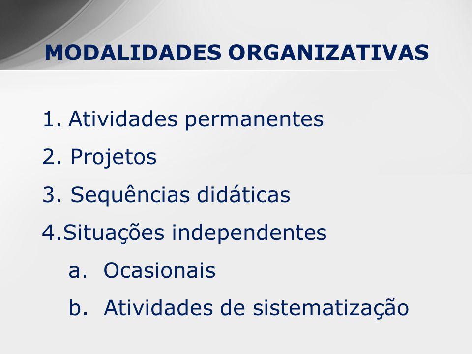 MODALIDADES ORGANIZATIVAS 1.Atividades permanentes 2. Projetos 3. Sequências didáticas 4.Situações independentes a. Ocasionais b. Atividades de sistem