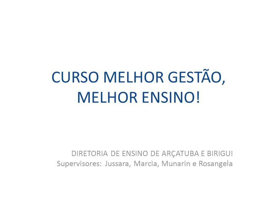 CURSO MELHOR GESTÃO, MELHOR ENSINO! DIRETORIA DE ENSINO DE ARÇATUBA E BIRIGUI Supervisores: Jussara, Marcia, Munarin e Rosangela
