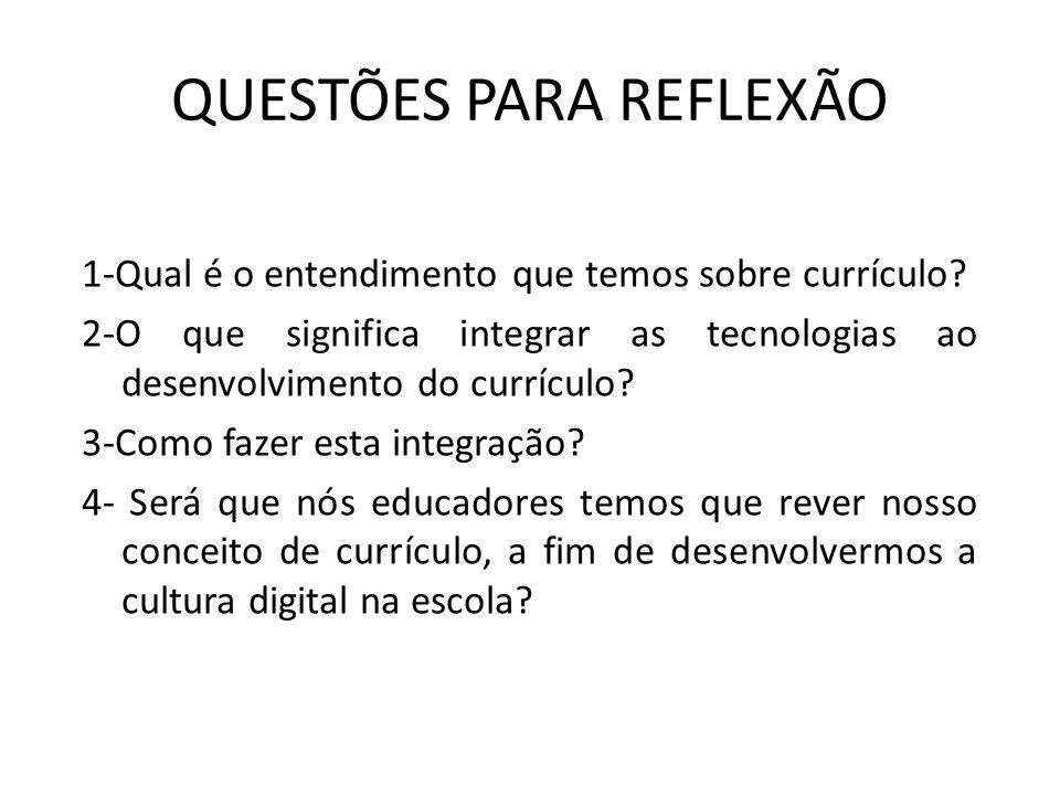 QUESTÕES PARA REFLEXÃO 1-Qual é o entendimento que temos sobre currículo? 2-O que significa integrar as tecnologias ao desenvolvimento do currículo? 3