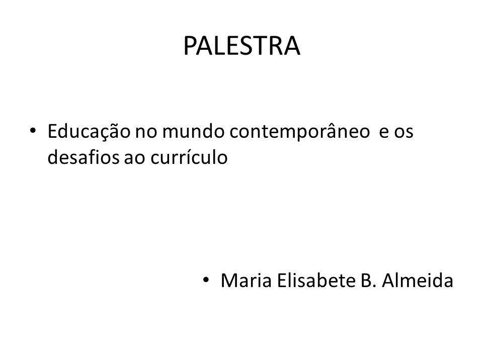 PALESTRA Educação no mundo contemporâneo e os desafios ao currículo Maria Elisabete B. Almeida