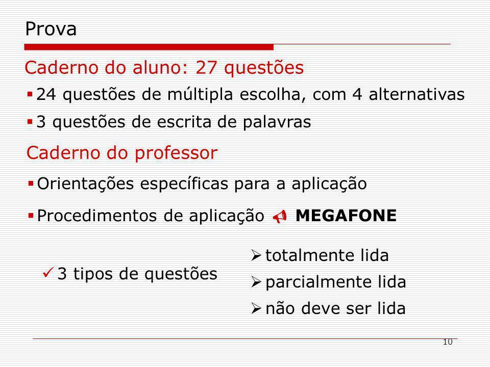 10 Prova Caderno do aluno: 27 questões 24 questões de múltipla escolha, com 4 alternativas 3 questões de escrita de palavras Caderno do professor Orientações específicas para a aplicação Procedimentos de aplicação MEGAFONE 3 tipos de questões totalmente lida parcialmente lida não deve ser lida