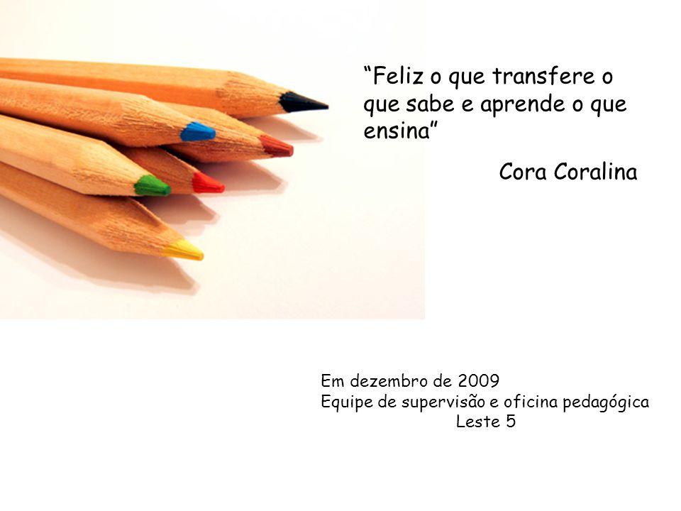 Feliz o que transfere o que sabe e aprende o que ensina Cora Coralina Em dezembro de 2009 Equipe de supervisão e oficina pedagógica Leste 5
