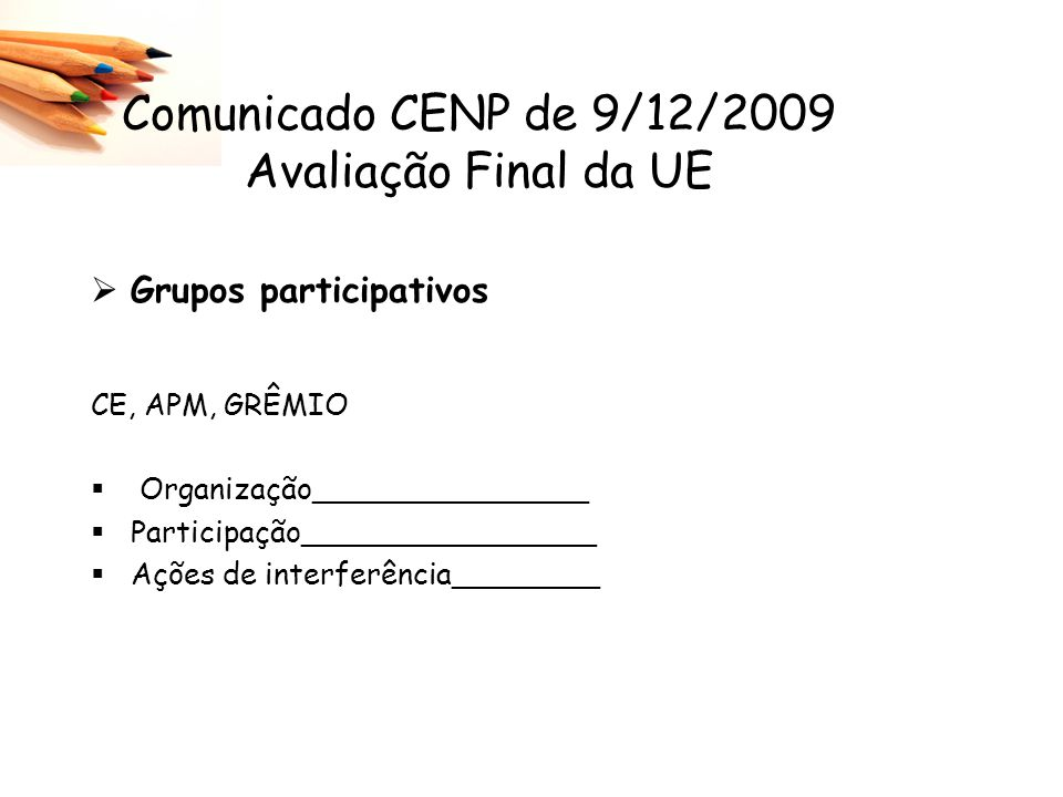 Comunicado CENP de 9/12/2009 Avaliação Final da UE Grupos participativos CE, APM, GRÊMIO Organização_______________ Participação________________ Ações
