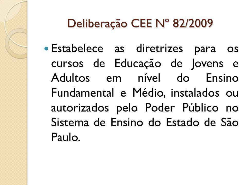 Deliberação CEE Nº 82/2009 Estabelece as diretrizes para os cursos de Educação de Jovens e Adultos em nível do Ensino Fundamental e Médio, instalados ou autorizados pelo Poder Público no Sistema de Ensino do Estado de São Paulo.