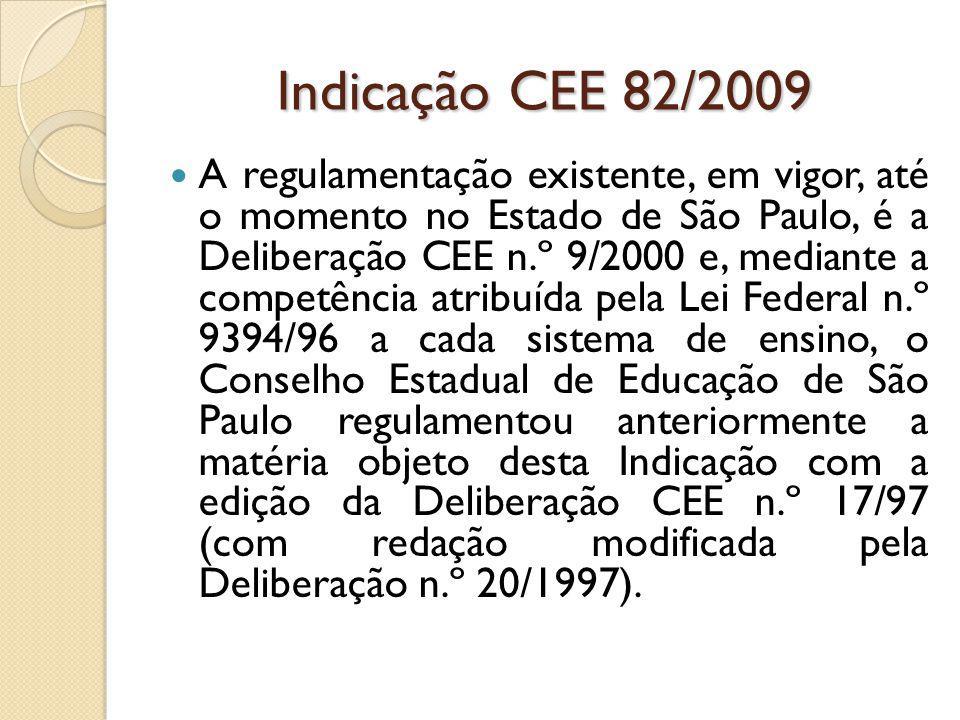 Indicação CEE 82/2009 A regulamentação existente, em vigor, até o momento no Estado de São Paulo, é a Deliberação CEE n.º 9/2000 e, mediante a competência atribuída pela Lei Federal n.º 9394/96 a cada sistema de ensino, o Conselho Estadual de Educação de São Paulo regulamentou anteriormente a matéria objeto desta Indicação com a edição da Deliberação CEE n.º 17/97 (com redação modificada pela Deliberação n.º 20/1997).