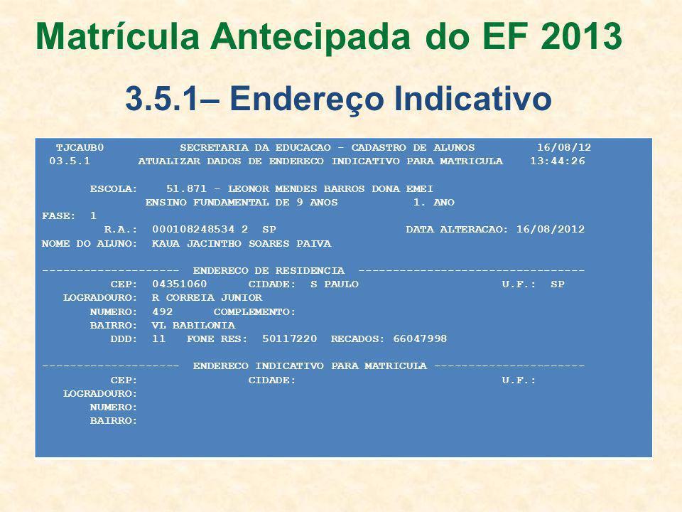 TJCAUB0 SECRETARIA DA EDUCACAO - CADASTRO DE ALUNOS 16/08/12 03.5.1 ATUALIZAR DADOS DE ENDERECO INDICATIVO PARA MATRICULA 13:44:26 ESCOLA: 51.871 - LEONOR MENDES BARROS DONA EMEI ENSINO FUNDAMENTAL DE 9 ANOS 1.