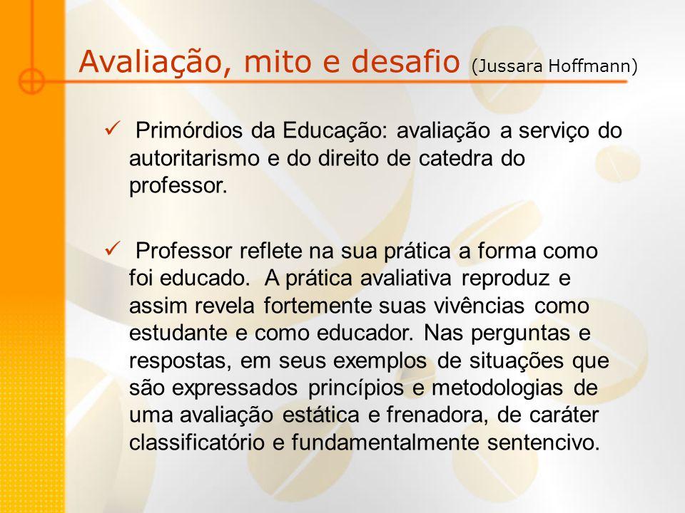 Avaliação, mito e desafio (Jussara Hoffmann) Primórdios da Educação: avaliação a serviço do autoritarismo e do direito de catedra do professor. Profes