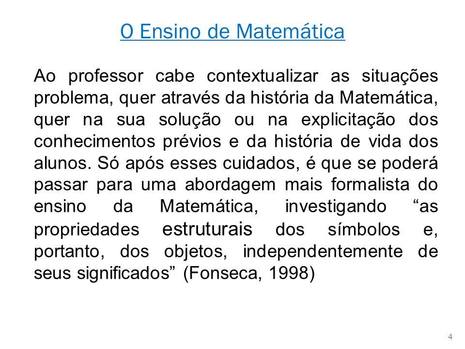 Ao professor cabe contextualizar as situações problema, quer através da história da Matemática, quer na sua solução ou na explicitação dos conheciment