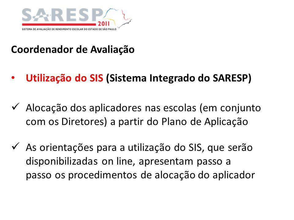 Coordenador de Avaliação Utilização do SIS (Sistema Integrado do SARESP) Alocação dos aplicadores nas escolas (em conjunto com os Diretores) a partir