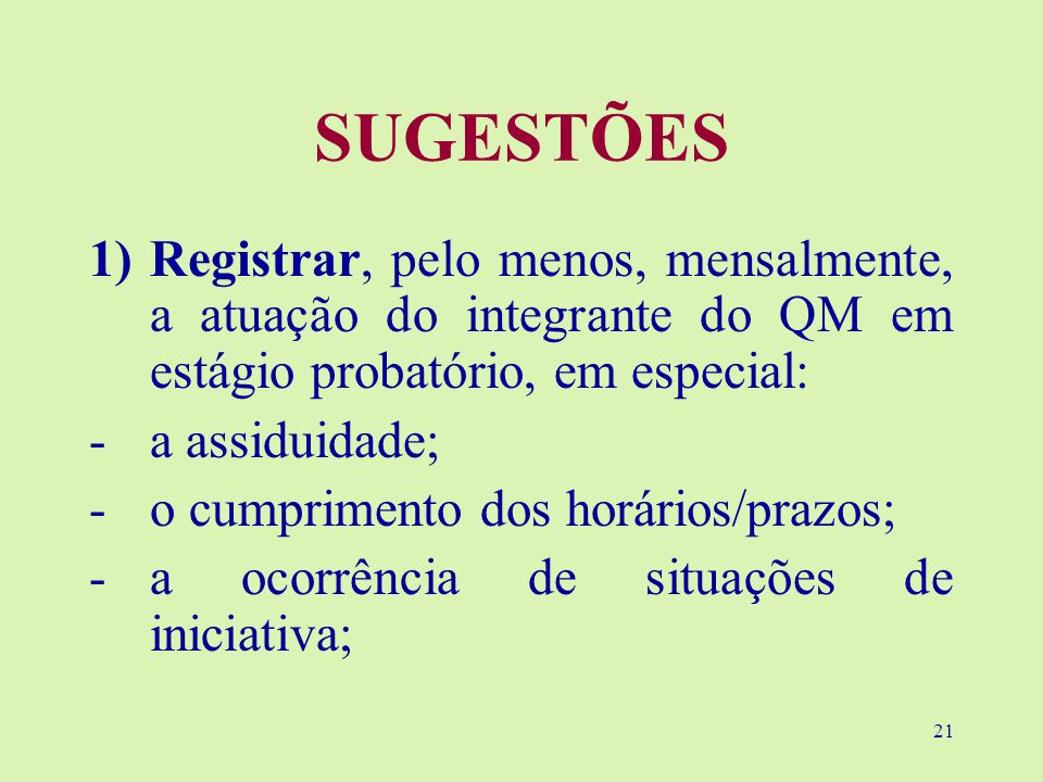 21 SUGESTÕES 1)Registrar, pelo menos, mensalmente, a atuação do integrante do QM em estágio probatório, em especial: -a assiduidade; -o cumprimento dos horários/prazos; -a ocorrência de situações de iniciativa;
