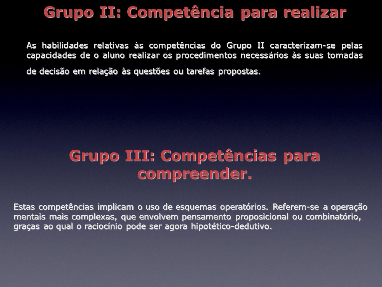 Grupo II: Competência para realizar As habilidades relativas às competências do Grupo II caracterizam-se pelas capacidades de o aluno realizar os proc