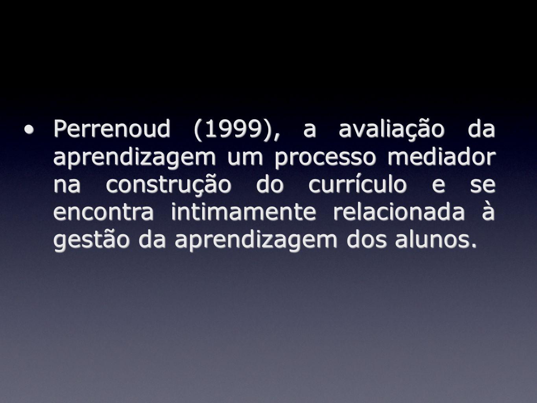 Perrenoud (1999), a avaliação da aprendizagem um processo mediador na construção do currículo e se encontra intimamente relacionada à gestão da aprend