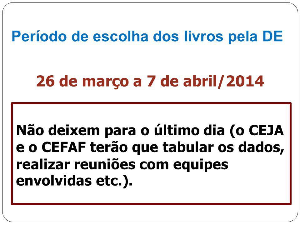 Período de escolha dos livros pela DE 26 de março a 7 de abril/2014 Não deixem para o último dia (o CEJA e o CEFAF terão que tabular os dados, realiza