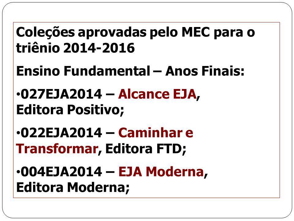 30 Coleções aprovadas pelo MEC para o triênio 2014-2016 Ensino Fundamental – Anos Finais: 027EJA2014 – Alcance EJA, Editora Positivo; 022EJA2014 – Cam
