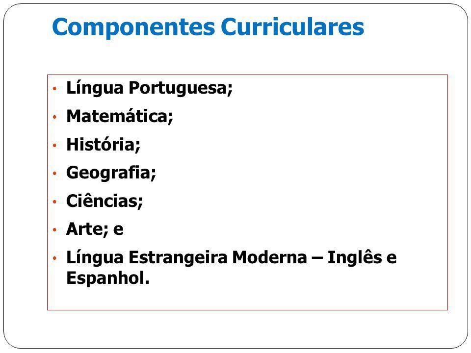 Componentes Curriculares Língua Portuguesa; Matemática; História; Geografia; Ciências; Arte; e Língua Estrangeira Moderna – Inglês e Espanhol.