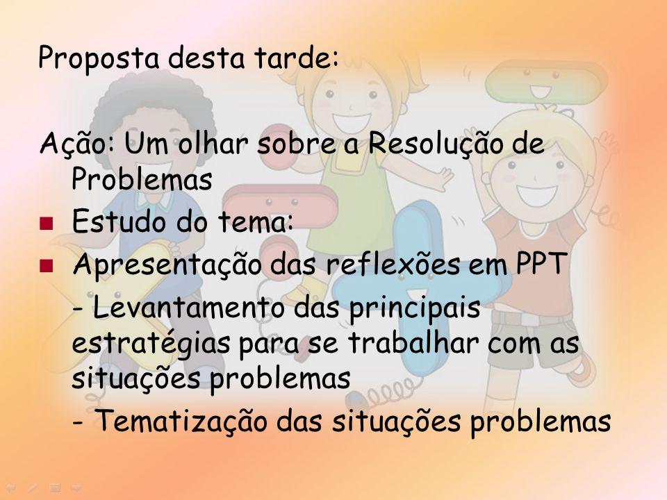 Proposta desta tarde: Ação: Um olhar sobre a Resolução de Problemas Estudo do tema: Apresentação das reflexões em PPT - Levantamento das principais estratégias para se trabalhar com as situações problemas - Tematização das situações problemas