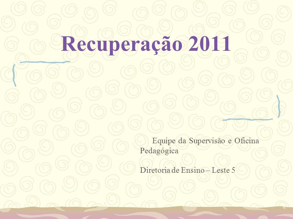 Recuperação 2011 Equipe da Supervisão e Oficina Pedagógica Diretoria de Ensino – Leste 5