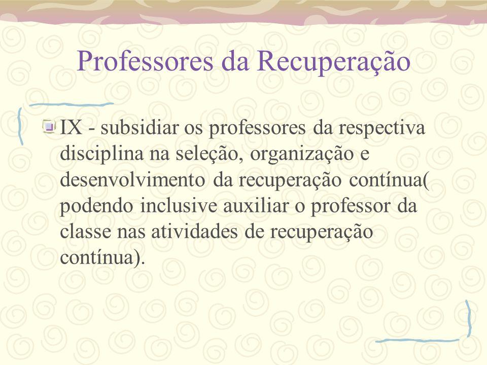 Professores da Recuperação IX - subsidiar os professores da respectiva disciplina na seleção, organização e desenvolvimento da recuperação contínua( p