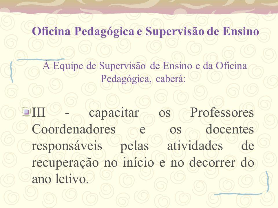 Oficina Pedagógica e Supervisão de Ensino À Equipe de Supervisão de Ensino e da Oficina Pedagógica, caberá: III - capacitar os Professores Coordenador