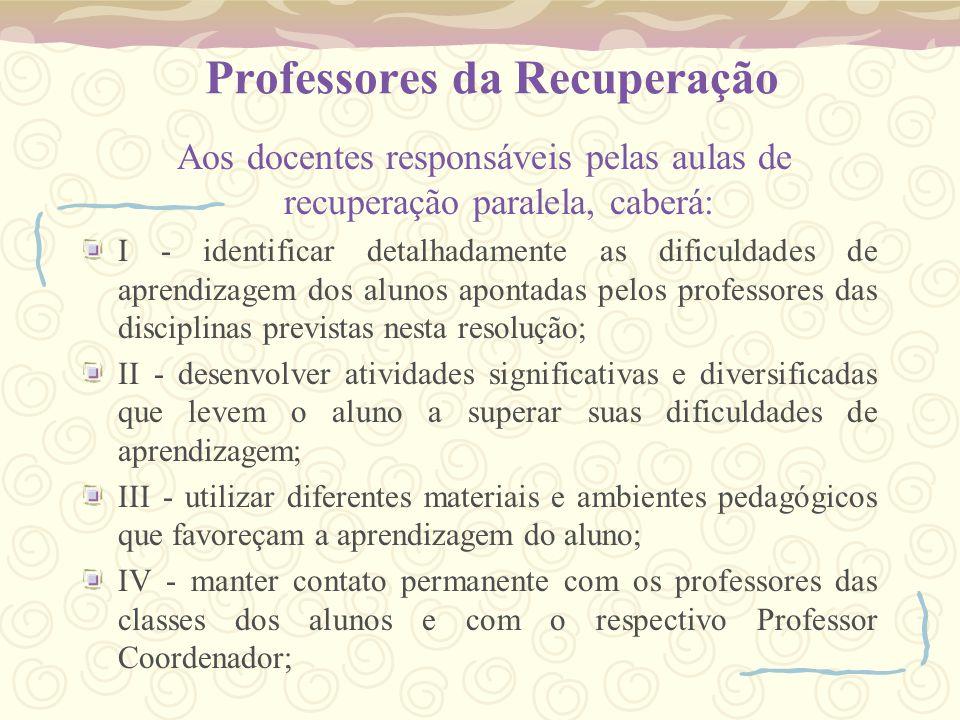 Professores da Recuperação Aos docentes responsáveis pelas aulas de recuperação paralela, caberá: I - identificar detalhadamente as dificuldades de ap