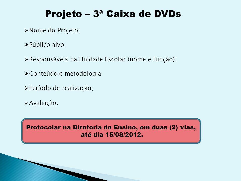 Projeto – 3ª Caixa de DVDs Nome do Projeto; Público alvo; Responsáveis na Unidade Escolar (nome e função); Conteúdo e metodologia; Período de realização; Avaliação.