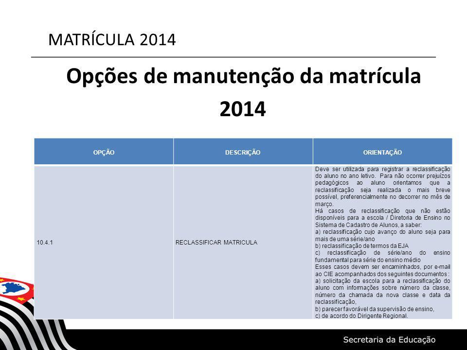 MATRÍCULA 2014 Opções de manutenção da matrícula 2014 OPÇÃODESCRIÇÃOORIENTAÇÃO 10.4.1RECLASSIFICAR MATRICULA Deve ser utilizada para registrar a recla