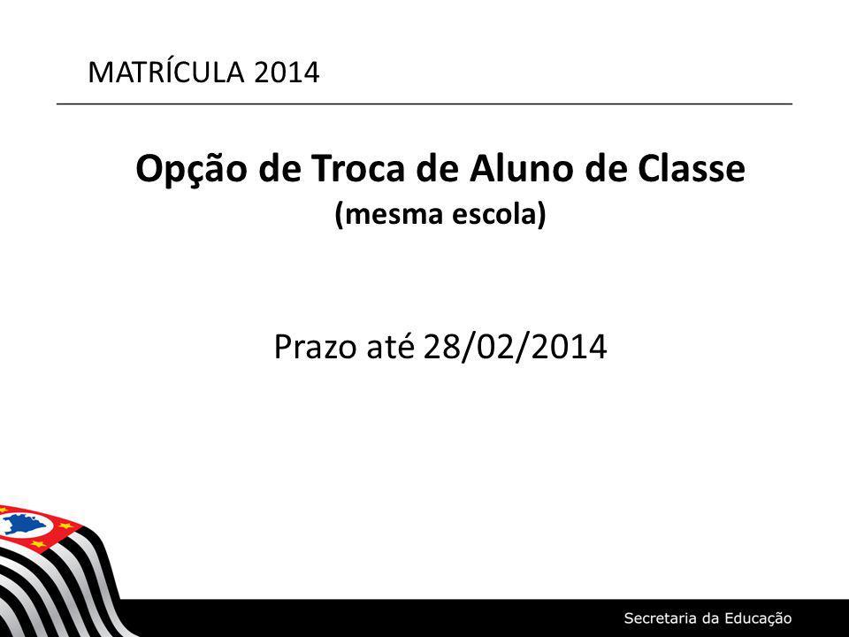 MATRÍCULA 2014 Opção de Troca de Aluno de Classe (mesma escola) Prazo até 28/02/2014