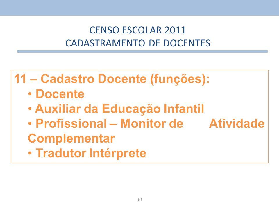 10 11 – Cadastro Docente (funções): Docente Auxiliar da Educação Infantil Profissional – Monitor de Atividade Complementar Tradutor Intérprete CENSO E