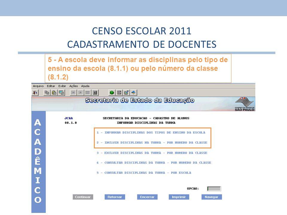 5 CENSO ESCOLAR 2011 CADASTRAMENTO DE DOCENTES 5 - A escola deve informar as disciplinas pelo tipo de ensino da escola (8.1.1) ou pelo número da class