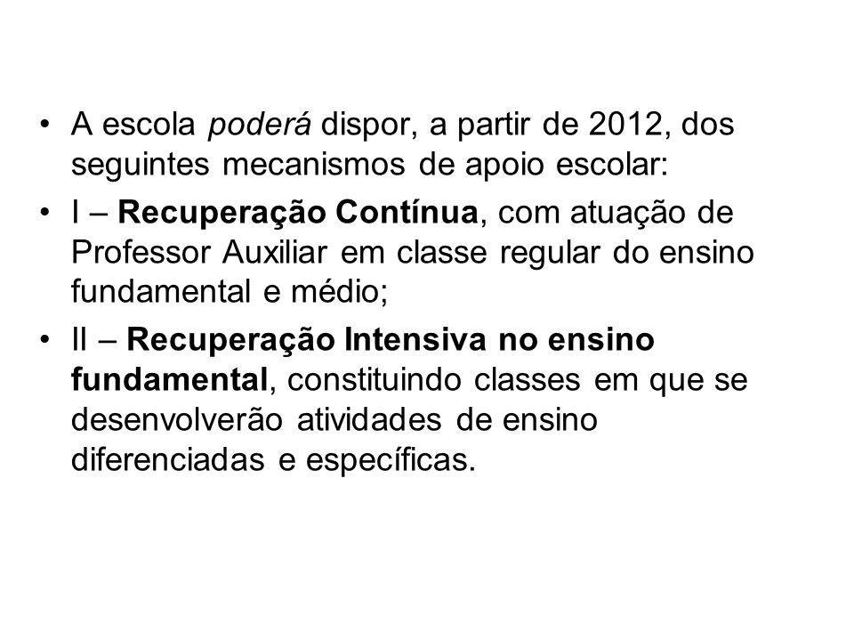 A escola poderá dispor, a partir de 2012, dos seguintes mecanismos de apoio escolar: I – Recuperação Contínua, com atuação de Professor Auxiliar em cl